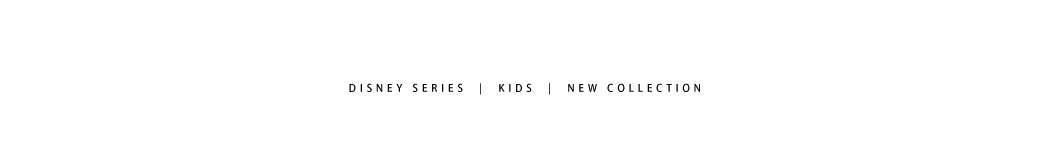 DISNEY SERIES | KIDS | NEW COLLECTION
