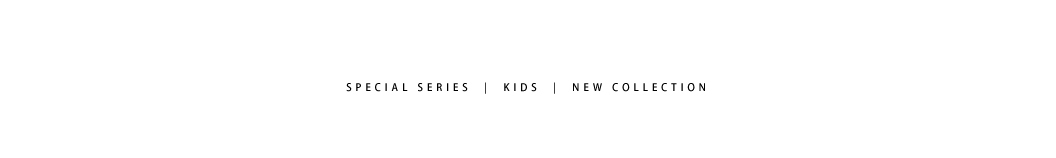 SPECIAL SERIES | KIDS | NEW COLLECTION